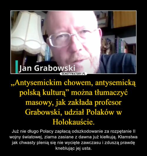 """""""Antysemickim chowem, antysemicką polską kulturą"""" można tłumaczyć masowy, jak zakłada profesor Grabowski, udział Polaków w Holokauście."""