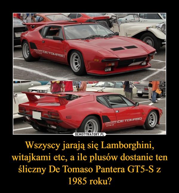 Wszyscy jarają się Lamborghini, witajkami etc, a ile plusów dostanie ten śliczny De Tomaso Pantera GT5-S z 1985 roku? –