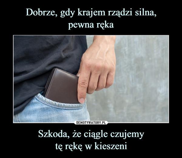 Szkoda, że ciągle czujemytę rękę w kieszeni –
