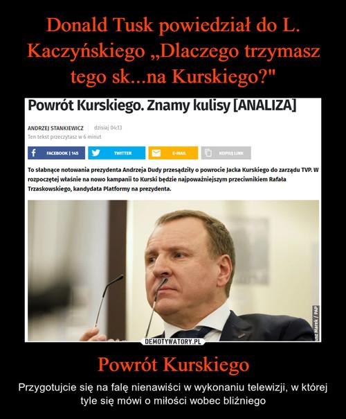 """Donald Tusk powiedział do L. Kaczyńskiego """"Dlaczego trzymasz tego sk...na Kurskiego?"""" Powrót Kurskiego"""