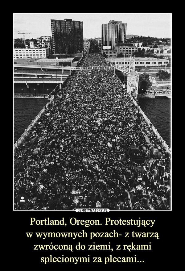 Portland, Oregon. Protestującyw wymownych pozach- z twarzą zwróconą do ziemi, z rękami splecionymi za plecami... –