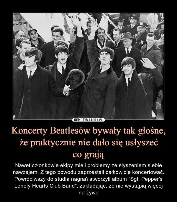 """Koncerty Beatlesów bywały tak głośne, że praktycznie nie dało się usłyszećco grają – Nawet członkowie ekipy mieli problemy ze słyszeniem siebie nawzajem. Z tego powodu zaprzestali całkowicie koncertować. Powróciwszy do studia nagrań stworzyli album """"Sgt. Pepper's Lonely Hearts Club Band"""", zakładając, że nie wystąpią więcejna żywo"""