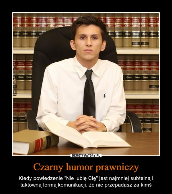 """Czarny humor prawniczy – Kiedy powiedzenie """"Nie lubię Cię"""" jest najmniej subtelną i taktowną formą komunikacji, że nie przepadasz za kimś"""