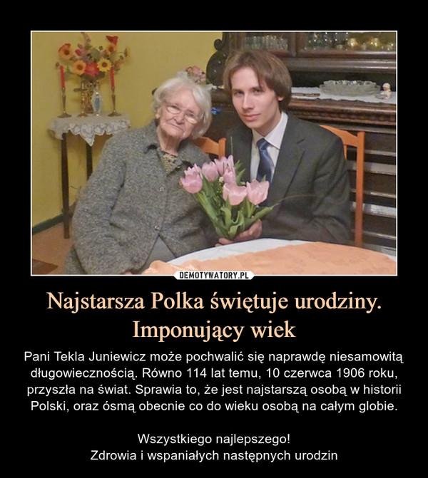 Najstarsza Polka świętuje urodziny.Imponujący wiek – Pani Tekla Juniewicz może pochwalić się naprawdę niesamowitą długowiecznością. Równo 114 lat temu, 10 czerwca 1906 roku, przyszła na świat. Sprawia to, że jest najstarszą osobą w historii Polski, oraz ósmą obecnie co do wieku osobą na całym globie.Wszystkiego najlepszego!Zdrowia i wspaniałych następnych urodzin