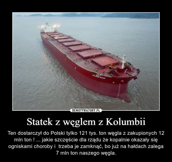 Statek z węglem z Kolumbii – Ten dostarczył do Polski tylko 121 tys. ton węgla z zakupionych 12 mln ton ! ... jakie szczęście dla rządu że kopalnie okazały się ogniskami choroby i  trzeba je zamknąć, bo już na hałdach zalega 7 mln ton naszego węgla.