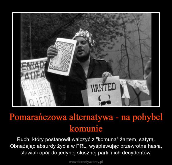 """Pomarańczowa alternatywa - na pohybel komunie – Ruch, który postanowił walczyć z """"komuną"""" żartem, satyrą. Obnażając absurdy życia w PRL, wyśpiewując przewrotne hasła, stawiali opór do jedynej słusznej partii i ich decydentów."""