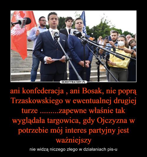 ani konfederacja , ani Bosak, nie poprą Trzaskowskiego w ewentualnej drugiej turze .........zapewne właśnie tak wyglądała targowica, gdy Ojczyzna w potrzebie mój interes partyjny jest ważniejszy