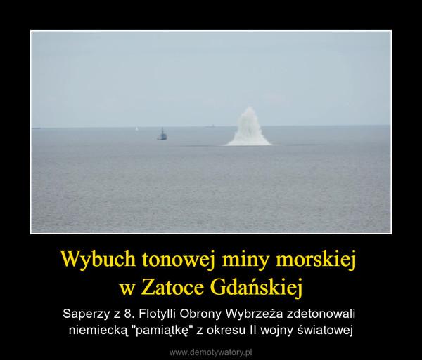 """Wybuch tonowej miny morskiej w Zatoce Gdańskiej – Saperzy z 8. Flotylli Obrony Wybrzeża zdetonowali niemiecką """"pamiątkę"""" z okresu II wojny światowej"""