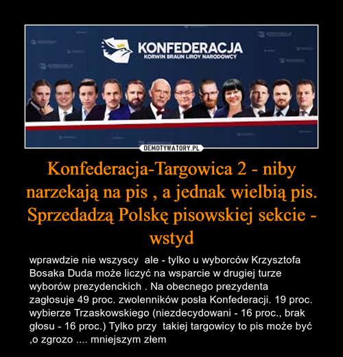 Konfederacja-Targowica 2 - niby narzekają na pis , a jednak wielbią pis. Sprzedadzą Polskę pisowskiej sekcie - wstyd