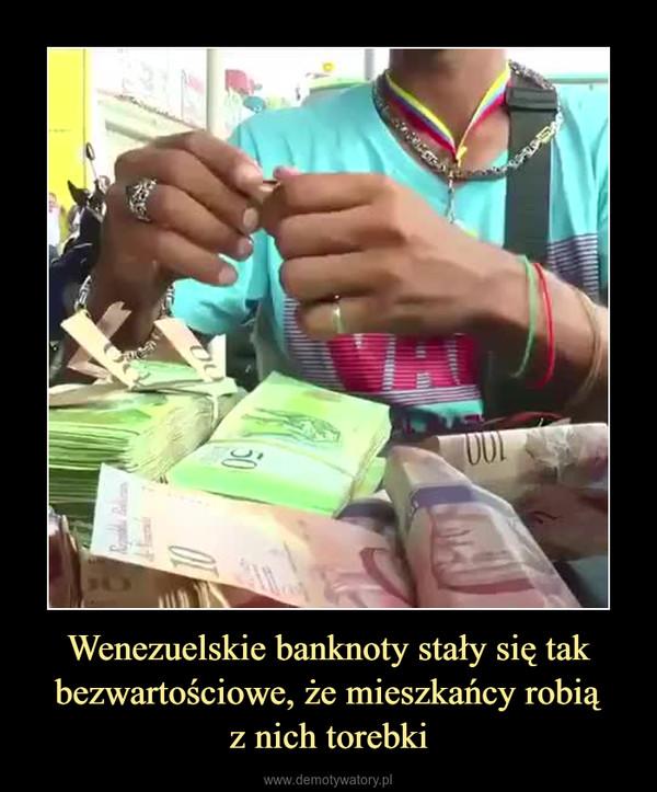 Wenezuelskie banknoty stały się tak bezwartościowe, że mieszkańcy robiąz nich torebki –