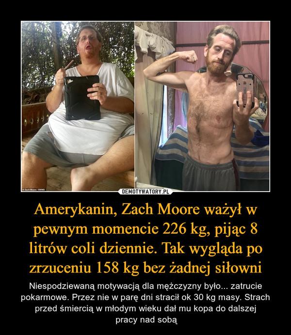 Amerykanin, Zach Moore ważył w pewnym momencie 226 kg, pijąc 8 litrów coli dziennie. Tak wygląda po zrzuceniu 158 kg bez żadnej siłowni – Niespodziewaną motywacją dla mężczyzny było... zatrucie pokarmowe. Przez nie w parę dni stracił ok 30 kg masy. Strach przed śmiercią w młodym wieku dał mu kopa do dalszej pracy nad sobą