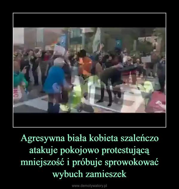 Agresywna biała kobieta szaleńczo atakuje pokojowo protestującą mniejszość i próbuje sprowokować wybuch zamieszek –