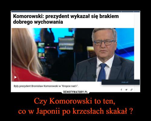Czy Komorowski to ten,  co w Japonii po krzesłach skakał ?