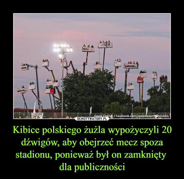 Kibice polskiego żużla wypożyczyli 20 dźwigów, aby obejrzeć mecz spoza stadionu, ponieważ był on zamknięty dla publiczności –