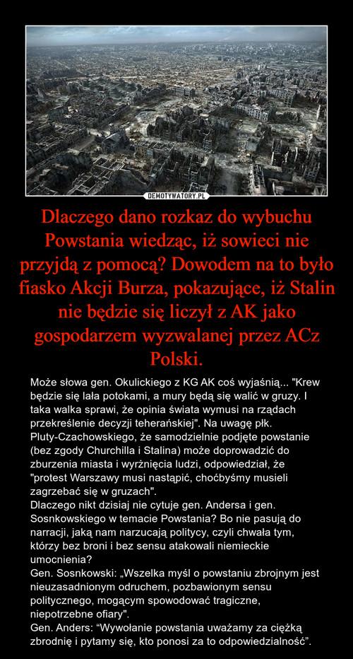Dlaczego dano rozkaz do wybuchu Powstania wiedząc, iż sowieci nie przyjdą z pomocą? Dowodem na to było fiasko Akcji Burza, pokazujące, iż Stalin nie będzie się liczył z AK jako gospodarzem wyzwalanej przez ACz Polski.