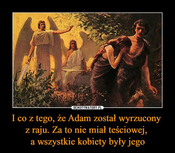 I co z tego, że Adam został wyrzucony z raju. Za to nie miał teściowej, a wszystkie kobiety były jego –