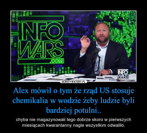 Alex mówił o tym że rząd US stosuje chemikalia w wodzie żeby ludzie byli bardziej potulni..