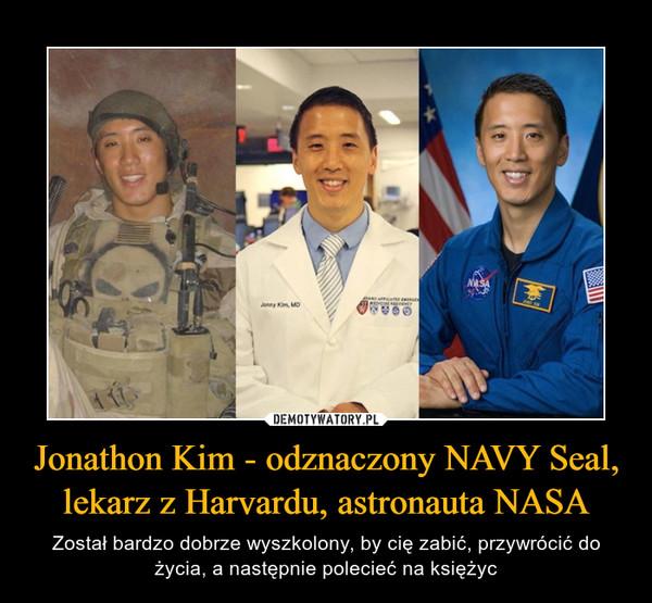 Jonathon Kim - odznaczony NAVY Seal, lekarz z Harvardu, astronauta NASA – Został bardzo dobrze wyszkolony, by cię zabić, przywrócić do życia, a następnie polecieć na księżyc