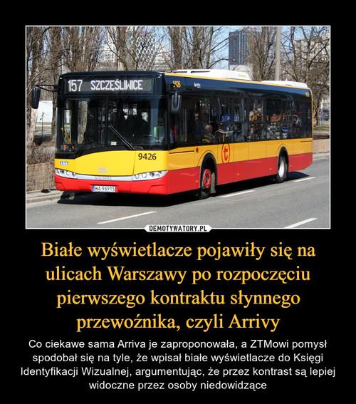 Białe wyświetlacze pojawiły się na ulicach Warszawy po rozpoczęciu pierwszego kontraktu słynnego przewoźnika, czyli Arrivy