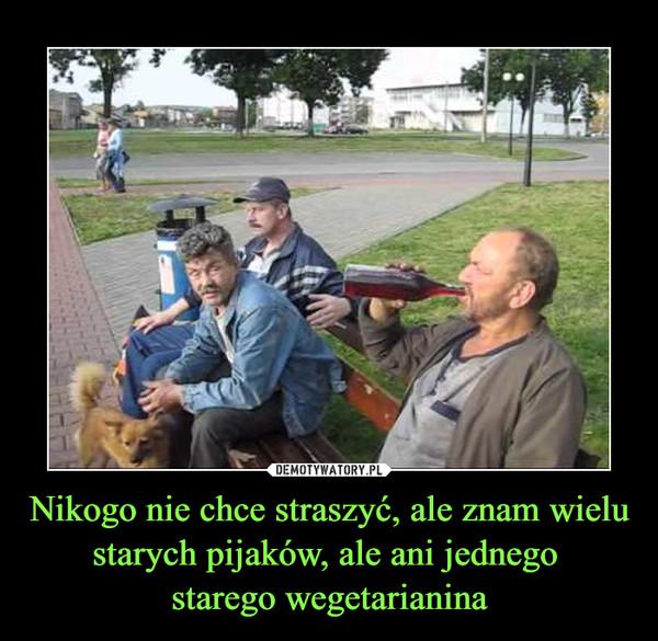 Nikogo nie chce straszyć, ale znam wielu starych pijaków, ale ani jednego starego wegetarianina –