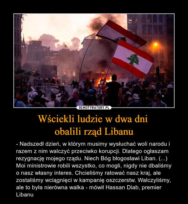 Wściekli ludzie w dwa dni obalili rząd Libanu – - Nadszedł dzień, w którym musimy wysłuchać woli narodu i razem z nim walczyć przeciwko korupcji. Dlatego ogłaszam rezygnację mojego rządu. Niech Bóg błogosławi Liban. (...) Moi ministrowie robili wszystko, co mogli, nigdy nie dbaliśmy o nasz własny interes. Chcieliśmy ratować nasz kraj, ale zostaliśmy wciągnięci w kampanię oszczerstw. Walczyliśmy, ale to była nierówna walka - mówił Hassan Diab, premier Libanu