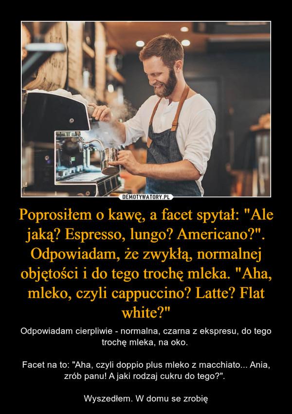 """Poprosiłem o kawę, a facet spytał: """"Ale jaką? Espresso, lungo? Americano?"""". Odpowiadam, że zwykłą, normalnej objętości i do tego trochę mleka. """"Aha, mleko, czyli cappuccino? Latte? Flat white?"""" – Odpowiadam cierpliwie - normalna, czarna z ekspresu, do tego trochę mleka, na oko. Facet na to: """"Aha, czyli doppio plus mleko z macchiato... Ania, zrób panu! A jaki rodzaj cukru do tego?"""". Wyszedłem. W domu se zrobię"""
