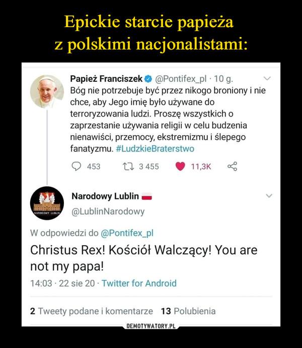 –  Papież Franciszek * @Pontifex_pl • 10 g. Bóg nie potrzebuje być przez nikogo broniony i nie chce, aby Jego imię było używane do terroryzowania ludzi. Proszę wszystkich o zaprzestanie używania religii w celu budzenia nienawiści, przemocy, ekstremizmu i ślepego fanatyzmu. #LudzkieBraterstwo U 3 455 qr 11,3K ONarodowy Lublin ■ @LublinNarodowy W odpowiedzi do @Pontifex_pl Christus Rex! Kościół Walczący!