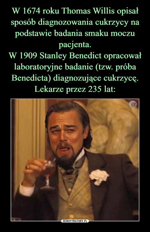 W 1674 roku Thomas Willis opisał sposób diagnozowania cukrzycy na podstawie badania smaku moczu pacjenta. W 1909 Stanley Benedict opracował laboratoryjne badanie (tzw. próba Benedicta) diagnozujące cukrzycę. Lekarze przez 235 lat:
