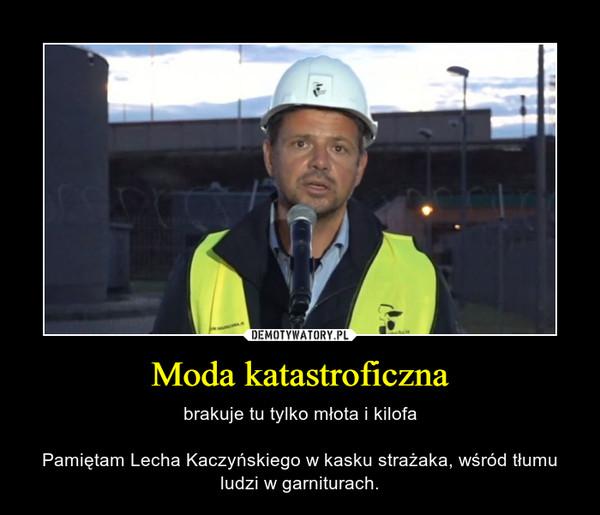 Moda katastroficzna – brakuje tu tylko młota i kilofaPamiętam Lecha Kaczyńskiego w kasku strażaka, wśród tłumu ludzi w garniturach.