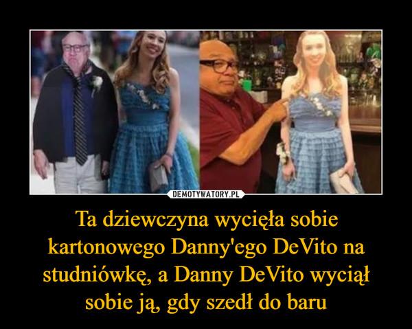 Ta dziewczyna wycięła sobie kartonowego Danny'ego DeVito na studniówkę, a Danny DeVito wyciął sobie ją, gdy szedł do baru –