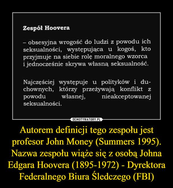 Autorem definicji tego zespołu jest profesor John Money (Summers 1995). Nazwa zespołu wiąże się z osobą Johna Edgara Hoovera (1895-1972) - Dyrektora Federalnego Biura Śledczego (FBI) –  Zespól Hoovera- obsesyjna wrogość do ludzi z powodu ichseksualności,  występująca u  kogoś, ktoprzyjmuje na siebie rolę moralnego wzorcai jednocześnie skrywa własną seksualność.Najczęściej występuje u polityków i du-chownych, którzy przeżywają konflikt zpowodu własnej, nieakceptowanejseksualności.