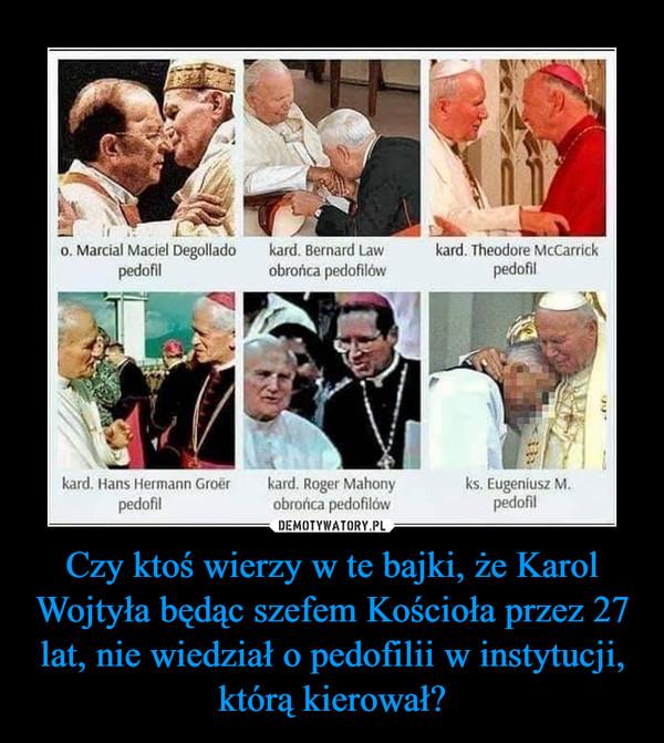 Czy ktoś wierzy w te bajki, że Karol Wojtyła będąc szefem Kościoła przez 27 lat, nie wiedział o pedofilii w instytucji, którą kierował? –