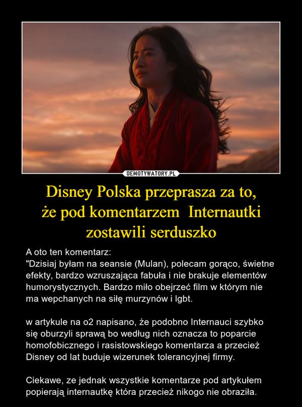 """Disney Polska przeprasza za to,że pod komentarzem  Internautki zostawili serduszko – A oto ten komentarz:""""Dzisiaj byłam na seansie (Mulan), polecam gorąco, świetne efekty, bardzo wzruszająca fabuła i nie brakuje elementów humorystycznych. Bardzo miło obejrzeć film w którym nie ma wepchanych na siłę murzynów i lgbt.w artykule na o2 napisano, że podobno Internauci szybko się oburzyli sprawą bo według nich oznacza to poparcie homofobicznego i rasistowskiego komentarza a przecież Disney od lat buduje wizerunek tolerancyjnej firmy.Ciekawe, ze jednak wszystkie komentarze pod artykułem popierają internautkę która przecież nikogo nie obraziła."""