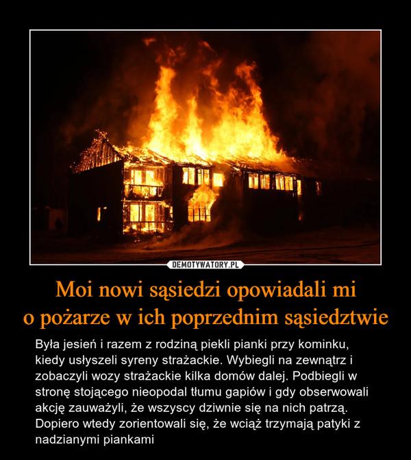 Moi nowi sąsiedzi opowiadali mio pożarze w ich poprzednim sąsiedztwie – Była jesień i razem z rodziną piekli pianki przy kominku, kiedy usłyszeli syreny strażackie. Wybiegli na zewnątrz i zobaczyli wozy strażackie kilka domów dalej. Podbiegli w stronę stojącego nieopodal tłumu gapiów i gdy obserwowali akcję zauważyli, że wszyscy dziwnie się na nich patrzą. Dopiero wtedy zorientowali się, że wciąż trzymają patyki z nadzianymi piankami