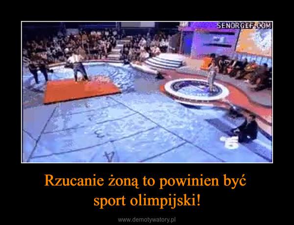 Rzucanie żoną to powinien być sport olimpijski! –