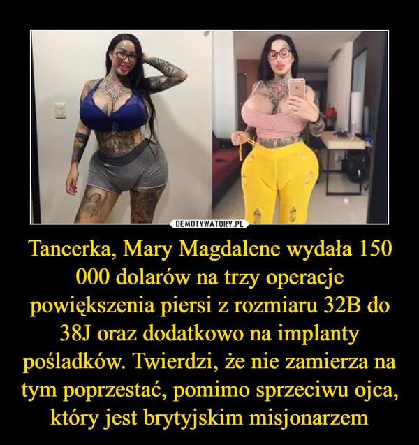 Tancerka, Mary Magdalene wydała 150 000 dolarów na trzy operacje powiększenia piersi z rozmiaru 32B do 38J oraz dodatkowo na implanty pośladków. Twierdzi, że nie zamierza na tym poprzestać, pomimo sprzeciwu ojca, który jest brytyjskim misjonarzem –