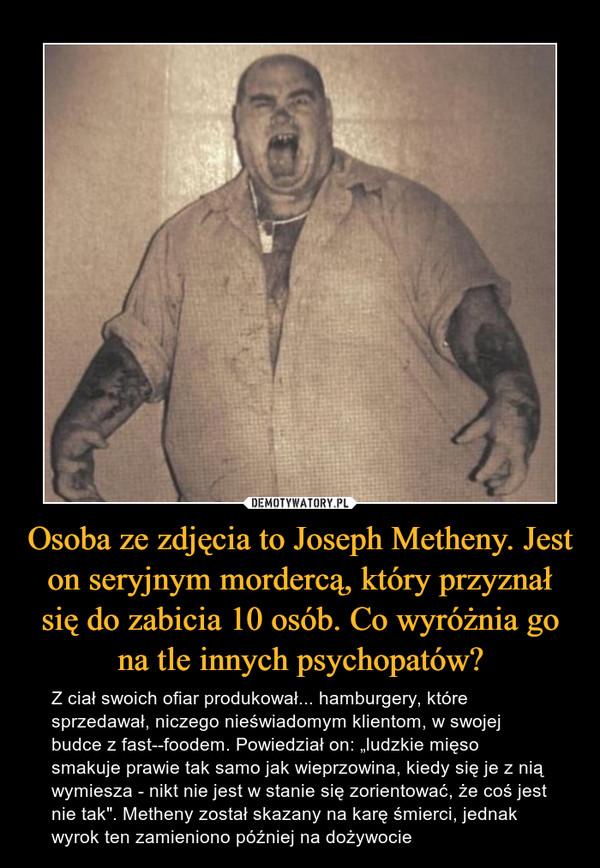 """Osoba ze zdjęcia to Joseph Metheny. Jest on seryjnym mordercą, który przyznał się do zabicia 10 osób. Co wyróżnia go na tle innych psychopatów? – Z ciał swoich ofiar produkował... hamburgery, które sprzedawał, niczego nieświadomym klientom, w swojej budce z fast--foodem. Powiedział on: """"ludzkie mięso smakuje prawie tak samo jak wieprzowina, kiedy się je z nią wymiesza - nikt nie jest w stanie się zorientować, że coś jest nie tak"""". Metheny został skazany na karę śmierci, jednak wyrok ten zamieniono później na dożywocie"""