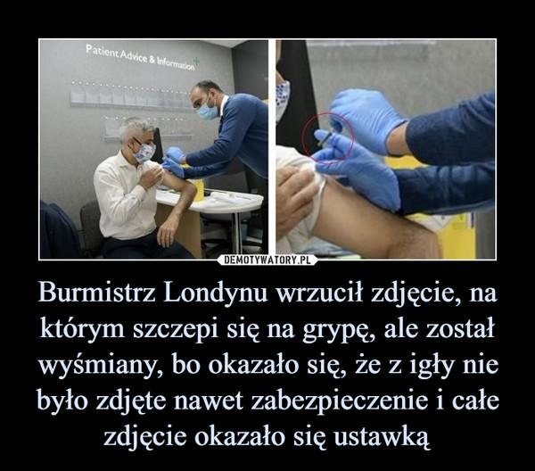 Burmistrz Londynu wrzucił zdjęcie, na którym szczepi się na grypę, ale został wyśmiany, bo okazało się, że z igły nie było zdjęte nawet zabezpieczenie i całe zdjęcie okazało się ustawką –