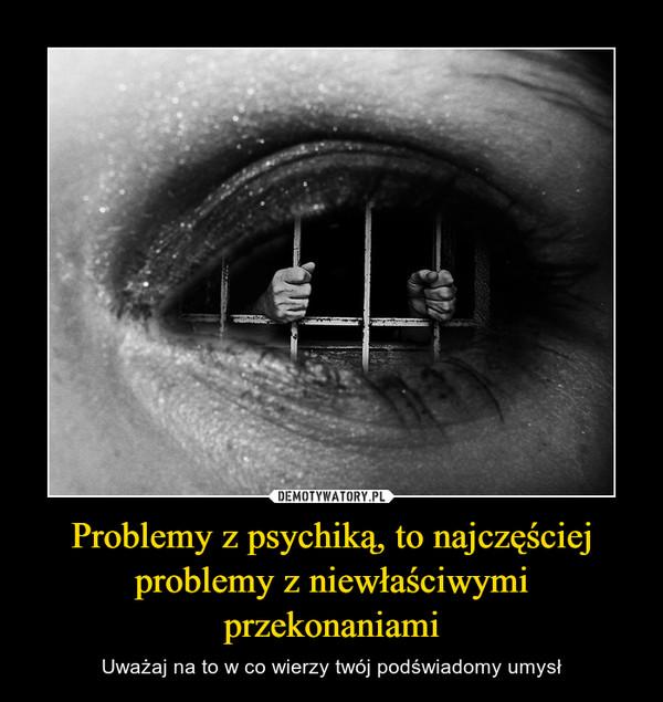 Problemy z psychiką, to najczęściej problemy z niewłaściwymi przekonaniami – Uważaj na to w co wierzy twój podświadomy umysł