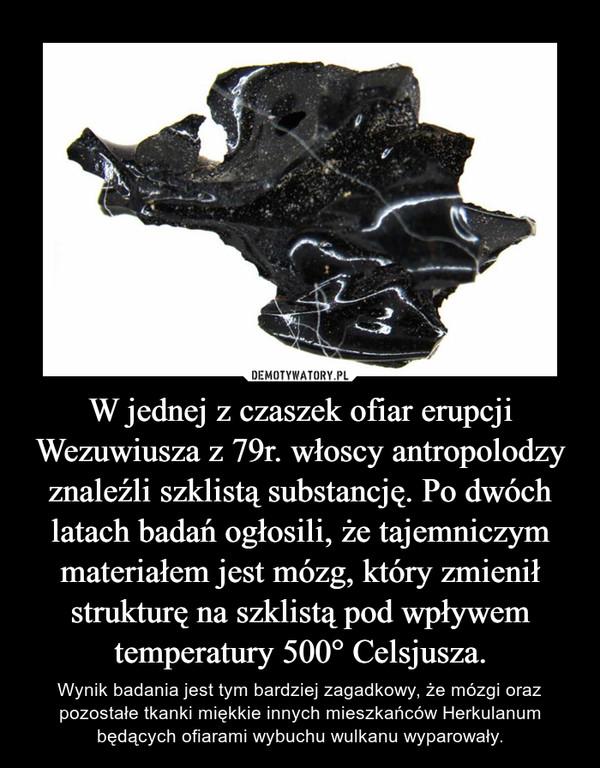 W jednej z czaszek ofiar erupcji Wezuwiusza z 79r. włoscy antropolodzy znaleźli szklistą substancję. Po dwóch latach badań ogłosili, że tajemniczym materiałem jest mózg, który zmienił strukturę na szklistą pod wpływem temperatury 500° Celsjusza. – Wynik badania jest tym bardziej zagadkowy, że mózgi oraz pozostałe tkanki miękkie innych mieszkańców Herkulanum będących ofiarami wybuchu wulkanu wyparowały.