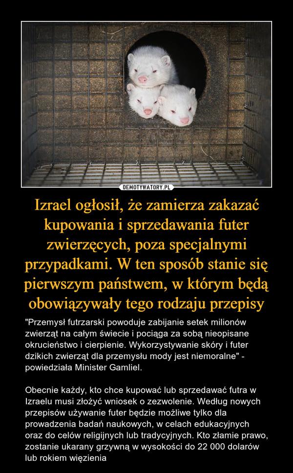 """Izrael ogłosił, że zamierza zakazać kupowania i sprzedawania futer zwierzęcych, poza specjalnymi przypadkami. W ten sposób stanie się pierwszym państwem, w którym będą obowiązywały tego rodzaju przepisy – """"Przemysł futrzarski powoduje zabijanie setek milionów zwierząt na całym świecie i pociąga za sobą nieopisane okrucieństwo i cierpienie. Wykorzystywanie skóry i futer dzikich zwierząt dla przemysłu mody jest niemoralne"""" - powiedziała Minister Gamliel.Obecnie każdy, kto chce kupować lub sprzedawać futra w Izraelu musi złożyć wniosek o zezwolenie. Według nowych przepisów używanie futer będzie możliwe tylko dla prowadzenia badań naukowych, w celach edukacyjnych oraz do celów religijnych lub tradycyjnych. Kto złamie prawo, zostanie ukarany grzywną w wysokości do 22 000 dolarów lub rokiem więzienia"""