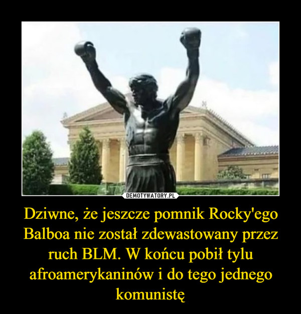 Dziwne, że jeszcze pomnik Rocky'ego Balboa nie został zdewastowany przez ruch BLM. W końcu pobił tylu afroamerykaninów i do tego jednego komunistę –