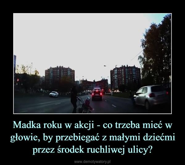 Madka roku w akcji - co trzeba mieć w głowie, by przebiegać z małymi dziećmi przez środek ruchliwej ulicy? –