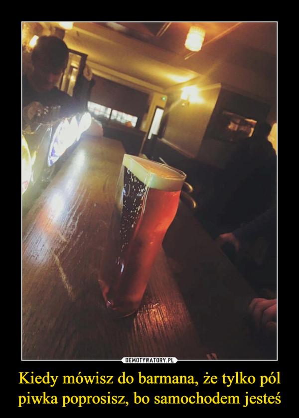 Kiedy mówisz do barmana, że tylko pól piwka poprosisz, bo samochodem jesteś –