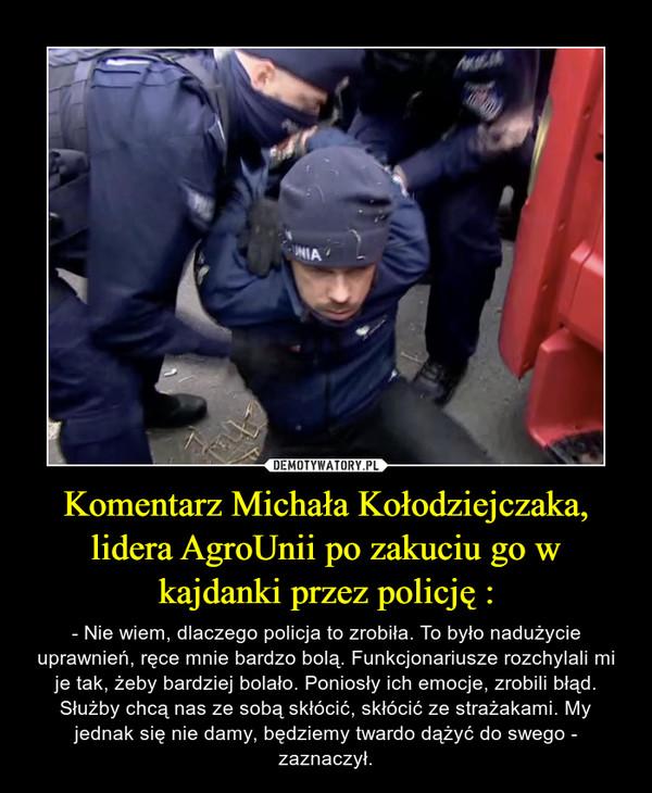 Komentarz Michała Kołodziejczaka, lidera AgroUnii po zakuciu go w kajdanki przez policję : – - Nie wiem, dlaczego policja to zrobiła. To było nadużycie uprawnień, ręce mnie bardzo bolą. Funkcjonariusze rozchylali mi je tak, żeby bardziej bolało. Poniosły ich emocje, zrobili błąd. Służby chcą nas ze sobą skłócić, skłócić ze strażakami. My jednak się nie damy, będziemy twardo dążyć do swego - zaznaczył.