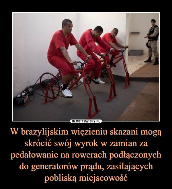 W brazylijskim więzieniu skazani mogą skrócić swój wyrok w zamian za pedałowanie na rowerach podłączonych do generatorów prądu, zasilających pobliską miejscowość –