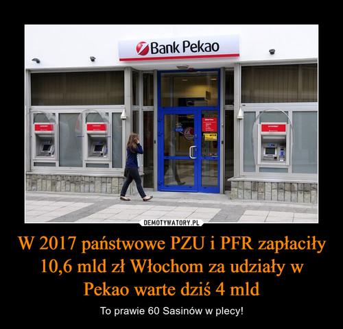 W 2017 państwowe PZU i PFR zapłaciły 10,6 mld zł Włochom za udziały w Pekao warte dziś 4 mld