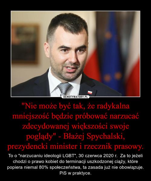 """""""Nie może być tak, że radykalna mniejszość będzie próbować narzucać zdecydowanej większości swoje poglądy"""" - Błażej Spychalski, prezydencki minister i rzecznik prasowy."""
