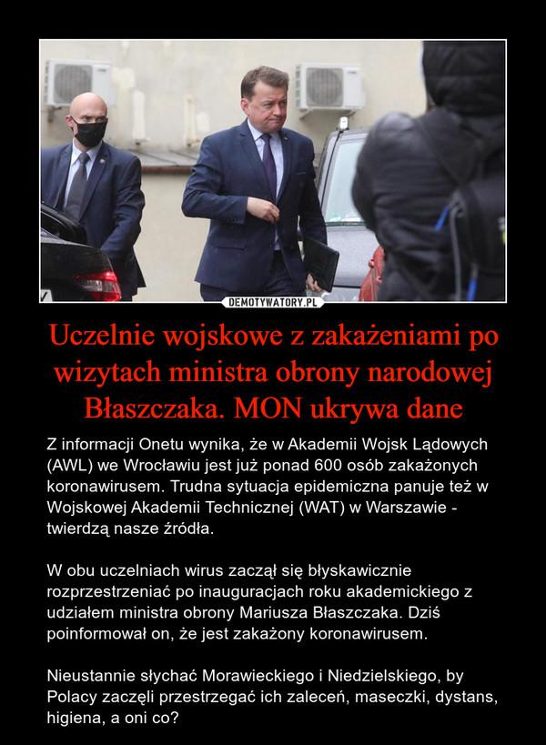 Uczelnie wojskowe z zakażeniami po wizytach ministra obrony narodowej Błaszczaka. MON ukrywa dane – Z informacji Onetu wynika, że w Akademii Wojsk Lądowych (AWL) we Wrocławiu jest już ponad 600 osób zakażonych koronawirusem. Trudna sytuacja epidemiczna panuje też w Wojskowej Akademii Technicznej (WAT) w Warszawie - twierdzą nasze źródła.W obu uczelniach wirus zaczął się błyskawicznie rozprzestrzeniać po inauguracjach roku akademickiego z udziałem ministra obrony Mariusza Błaszczaka. Dziś poinformował on, że jest zakażony koronawirusem.Nieustannie słychać Morawieckiego i Niedzielskiego, by Polacy zaczęli przestrzegać ich zaleceń, maseczki, dystans, higiena, a oni co?