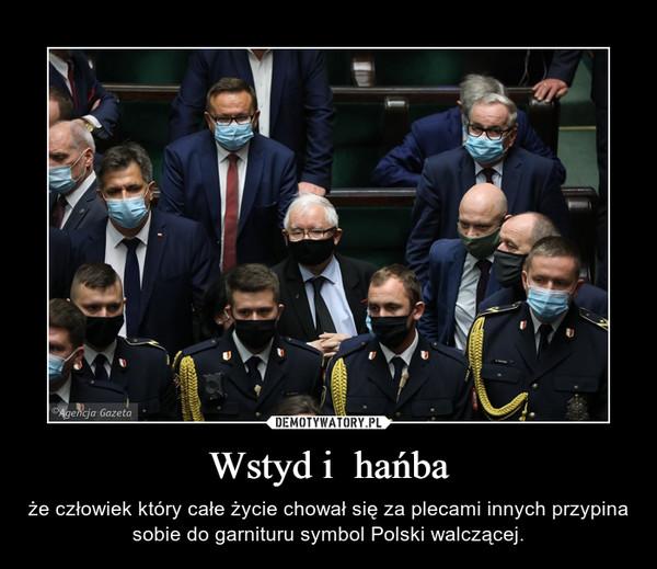 Wstyd i  hańba – że człowiek który całe życie chował się za plecami innych przypina sobie do garnituru symbol Polski walczącej.